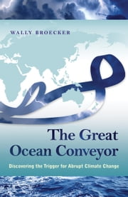 The Great Ocean Conveyor: Discovering the Trigger for Abrupt Climate Change ebook by Broecker, Wally