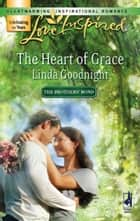 The Heart of Grace (Mills & Boon Love Inspired) (The Brothers' Bond, Book 3) ebook by Linda Goodnight