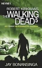 The Walking Dead 5 - Roman ebook by Jay Bonansinga, Robert Kirkman, Wally Anker