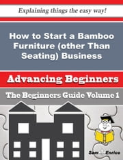 How to Start a Bamboo Furniture (other Than Seating) Business (Beginners Guide) - How to Start a Bamboo Furniture (other Than Seating) Business (Beginners Guide) ebook by Morgan Frazer