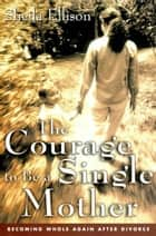 The Courage To Be a Single Mother - Becoming Whole Again After Divorce ebook by Sheila Ellison