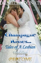 Champagne Kisses: Tales of A Lesbian Wedding Part One ebook by Daniella Donati