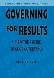 Governing for Results - A Director's Guide to Good Governance ebook by Mel D. Gill