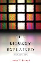 The Liturgy Explained ebook by James W. Farwell