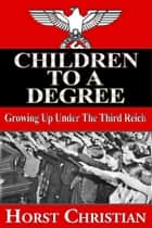 Children To A Degree - Growing Up Under The Third Reich ebook by Horst Christian