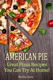 American Pie: Great Pizza Recipes You Can Try At Home! ebook by Martha Stone
