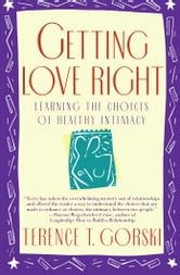 Getting Love Right - Learning the Choices of Healthy Intimacy ebook by Terence T. Gorski