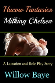 Hucow Fantasies - Milking Chelsea ebook by Willow Baye