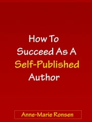 How To Succeed As A Self-Published Author ebook by Anne-Marie Ronsen