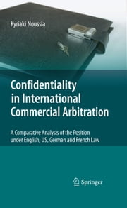 Confidentiality in International Commercial Arbitration - A Comparative Analysis of the Position under English, US, German and French Law ebook by Kyriaki Noussia