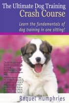 The Ultimate Dog Training Crash Course ebook by Raquel Humphries