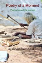 Poetry of a Moment - Poems born of the moment ebook by Jagannath Rao Adukuri