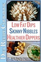 Low Fat Dips, Skinny Nibbles & Healthier Dippers 50+ Diet Recipe Cookbook Quick, Easy Low Calorie Snacks & Delicious Party Foods to Share & Enjoy - Low Fat Low Calorie Diet Recipes, #2 ebook by