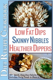 Low Fat Dips, Skinny Nibbles & Healthier Dippers 50+ Diet Recipe Cookbook Quick, Easy Low Calorie Snacks & Delicious Party Foods to Share & Enjoy - Low Fat Low Calorie Diet Recipes, #2 ebook by Milly White