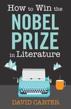 How to Win the Nobel Prize in Literature - A Handbook for the Would-be Laureate ebook by David Carter
