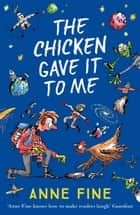 The Chicken Gave it to Me ebook by Anne Fine