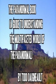 The Paranormal Book (A Guide to Understanding the Multifaceted World Of the Paranormal) ebook by Todd Daigneault