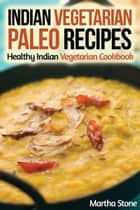 Indian Vegetarian Paleo Recipes: Healthy Indian Vegetarian Cookbook ebook by Martha Stone