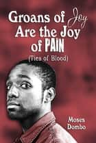 Groans of Joy Are the Joy of Pain ebook by Moses Dombo