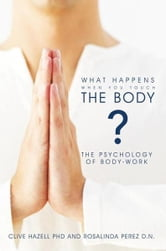 What Happens When you Touch the Body? - The Psychology of Body-Work. ebook by Clive Hazell PhD & Rosalinda Perez D.N.