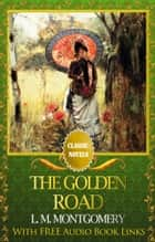 THE GOLDEN ROAD Classic Novels: New Illustrated [Free Audiobook Links] ebook by Lucy Maud Montgomery