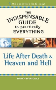 The Indispensable Guide to Practically Everything: Life After Death & Heaven and Hell ebook by Bryan McAnally