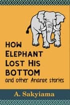How Elephant Lost His Bottom and Other Ananse Stories - African Fireside Classics, #5 ebook by A. Sakyiama