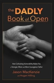 The Dadly Book of Open - How Cultivating Vulnerability Makes You a Stronger, Wiser and More Courageous Father ebook by Jason Mackenzie