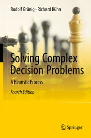 Solving Complex Decision Problems - A Heuristic Process ebook by Rudolf Grünig, Richard Kühn, Anthony Clark,...