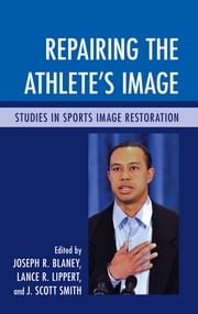 Repairing the Athlete's Image - Studies in Sports Image Restoration ebook by Joseph R. Blaney,Lance Lippert,Scott J. Smith
