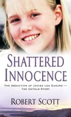 Shattered Innocence - The Abduction of Jaycee Lee Dugard?The Untold Story ebook by Robert Scott