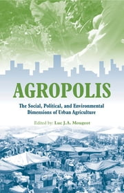 "Agropolis - ""The Social, Political and Environmental Dimensions of Urban Agriculture"" ebook by Luc J A Mougeot"
