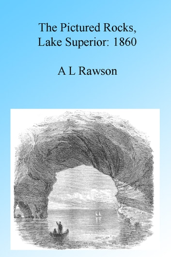 The Pictured Rocks, Lake Superior, 1860 ebook by A L Rawson