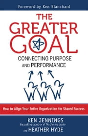 The Greater Goal - Connecting Purpose and Performance ebook by Ken Jennings,Heather Hyde