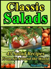 Classic Salads: Master the Salad Making with 45 Recipes From All Around the World ebook by Marina Grey