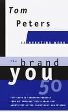 The Brand You 50 (Reinventing Work) - Fifty Ways to Transform Yourself from an 'Employee' into a Brand That Shouts Distinction, Commitment, and Passion! ebook by Tom Peters