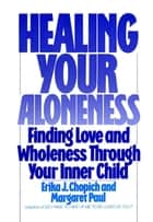 Healing Your Aloneness - Finding Love and Wholeness Through Your Inner Child ebook by Margaret Paul