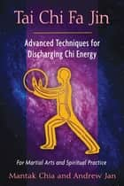 Tai Chi Fa Jin - Advanced Techniques for Discharging Chi Energy ebook by Mantak Chia, Andrew Jan