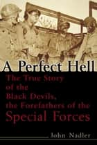 A Perfect Hell - The True Story of the Black Devils, the Forefathers of the Special Forces ebook by John Nadler