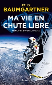 Ma vie en chute libre - Mémoires supersoniques ebook by Félix Baumgartner
