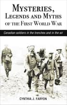 Mysteries, Legends and Myths of the First World War - Canadian soldiers in the trenches and in the air ekitaplar by Cynthia J. Faryon