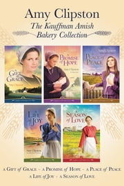 The Kauffman Amish Bakery Collection - A Gift of Grace, A Promise of Hope, A Place of Peace, A Life of Joy, A Season of Love ebook by Amy Clipston
