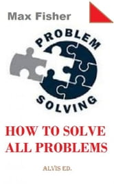Problem Solving: How to Solve All Problems ebook by Max Fisher