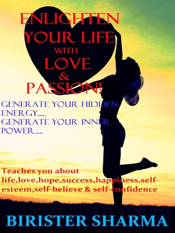 Enlighten Your Life With Love & Passion(Generate your hidden energy….. Generate your inner power)...Teaches you life,love,hopes,success,happiness,self-esteem,self-believe,self-confidence & self-realizations. eBook by Birister Sharma