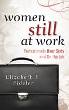 Women Still at Work - Professionals Over Sixty and On the Job ebook by Elizabeth F. Fideler