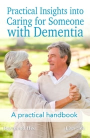 Practical Insights into Caring for Someone with Dementia - A practical handbook. ebook by Raymond Hee,Lisa Hee