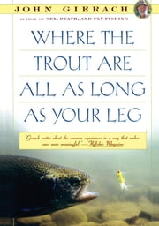 Where the Trout Are All as Long as Your Leg ebook by John Gierach