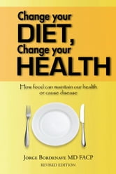 Change your diet, Change your health - How food can maintain our health or cause disease ebook by Jorge Bordenave MD FACP