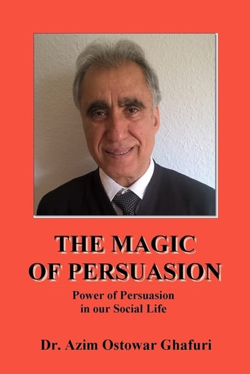 THE MAGIC OF PERSUASION - Power of Persuasion in our Social Life ebook by Dr. Azim Ostowar Ghafuri