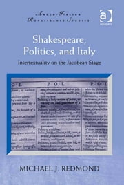 Shakespeare, Politics, and Italy - Intertextuality on the Jacobean Stage ebook by Mr Michael J Redmond,Professor Michele Marrapodi